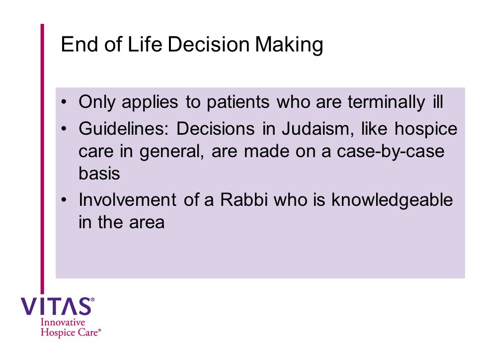 End of Life Decision Making Only applies to patients who are terminally ill Guidelines: Decisions in Judaism, like hospice care in general, are made o