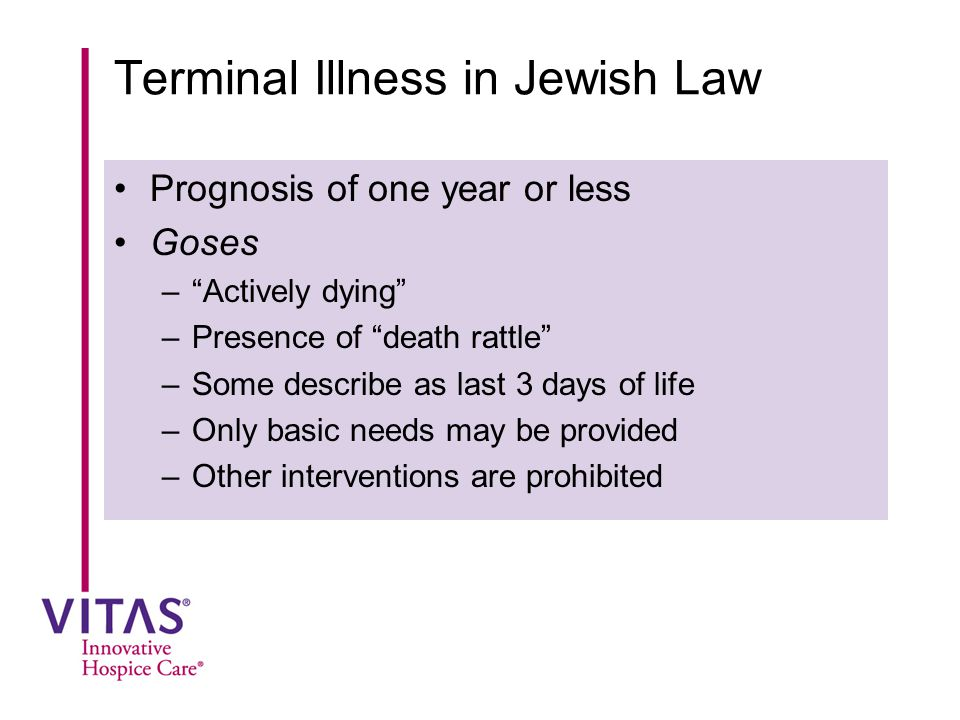 "Terminal Illness in Jewish Law Prognosis of one year or less Goses –""Actively dying"" –Presence of ""death rattle"" –Some describe as last 3 days of life"