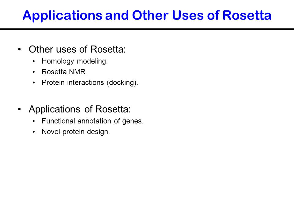 Applications and Other Uses of Rosetta Other uses of Rosetta: Homology modeling. Rosetta NMR. Protein interactions (docking). Applications of Rosetta: