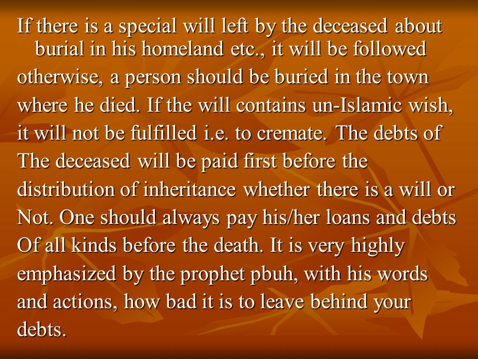 If there is a special will left by the deceased about burial in his homeland etc., it will be followed otherwise, a person should be buried in the town where he died.
