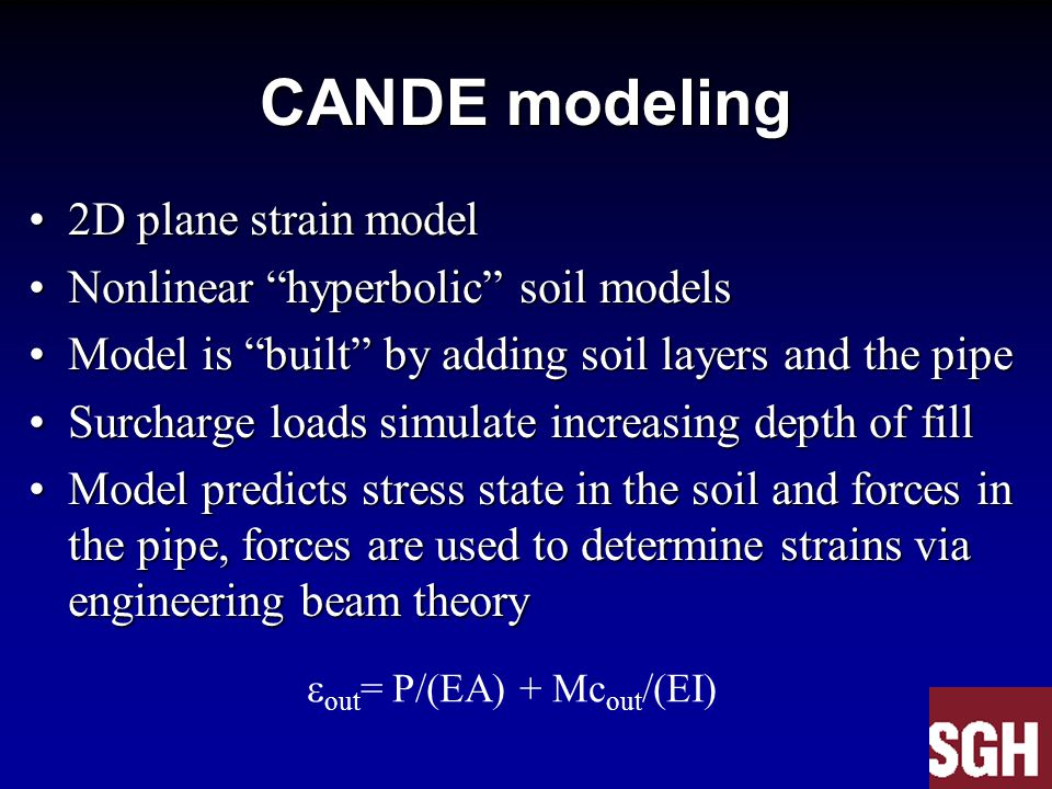 CANDE modeling 2D plane strain model2D plane strain model Nonlinear hyperbolic soil modelsNonlinear hyperbolic soil models Model is built by adding soil layers and the pipeModel is built by adding soil layers and the pipe Surcharge loads simulate increasing depth of fillSurcharge loads simulate increasing depth of fill Model predicts stress state in the soil and forces in the pipe, forces are used to determine strains via engineering beam theoryModel predicts stress state in the soil and forces in the pipe, forces are used to determine strains via engineering beam theory  out = P/(EA) + Mc out /(EI)