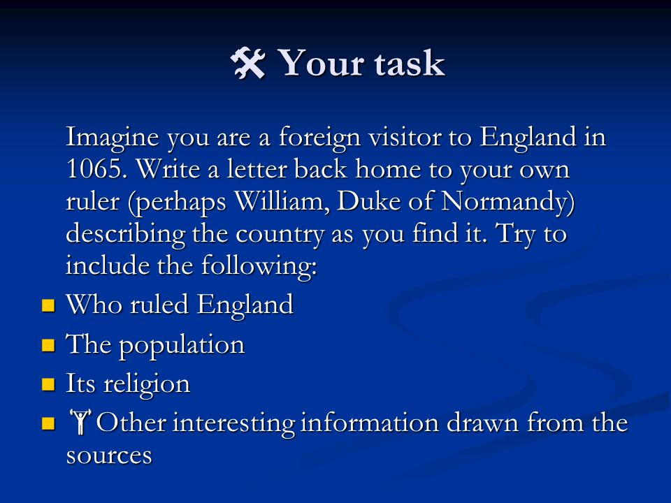  Your task Imagine you are a foreign visitor to England in 1065. Write a letter back home to your own ruler (perhaps William, Duke of Normandy) descr