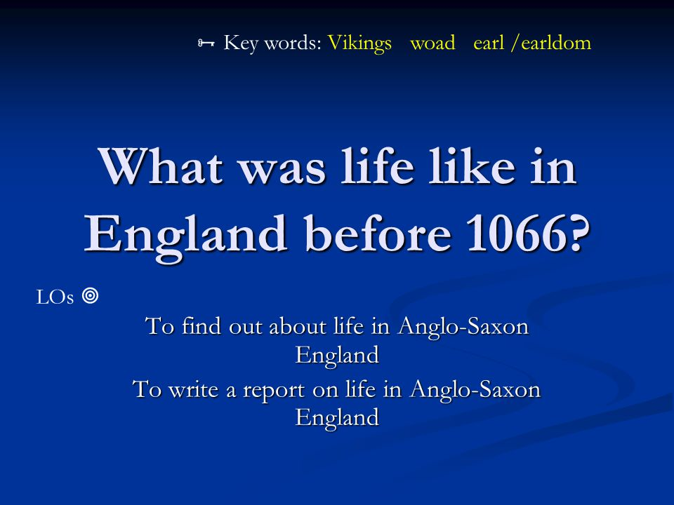 What was life like in England before 1066? To find out about life in Anglo-Saxon England To write a report on life in Anglo-Saxon England LOs   Key