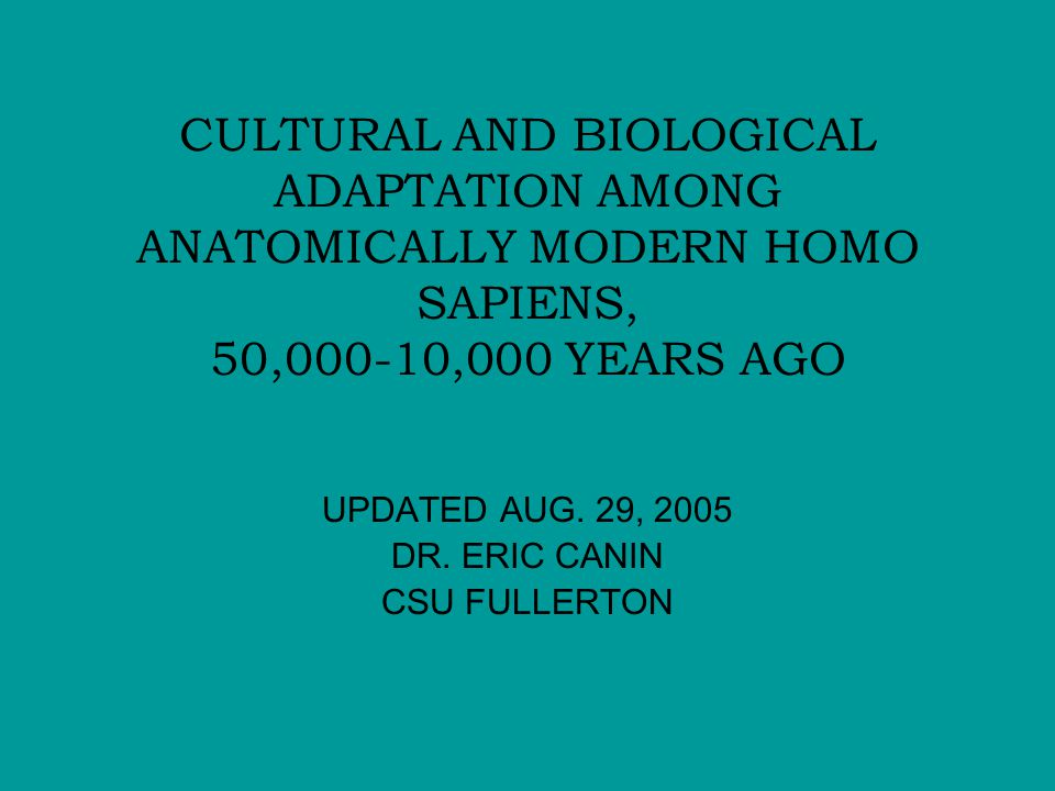 CULTURAL AND BIOLOGICAL ADAPTATION AMONG ANATOMICALLY MODERN HOMO SAPIENS, 50,000-10,000 YEARS AGO UPDATED AUG.