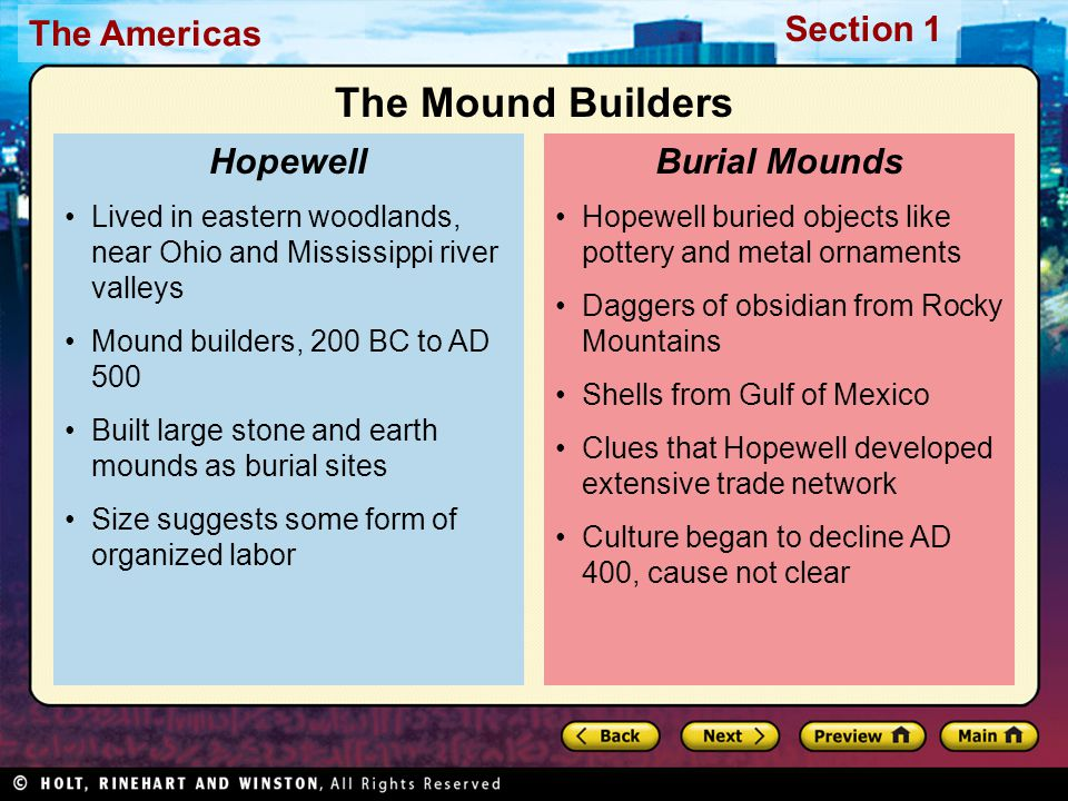 The Americas Section 1 Hopewell buried objects like pottery and metal ornaments Daggers of obsidian from Rocky Mountains Shells from Gulf of Mexico Clues that Hopewell developed extensive trade network Culture began to decline AD 400, cause not clear Burial Mounds Lived in eastern woodlands, near Ohio and Mississippi river valleys Mound builders, 200 BC to AD 500 Built large stone and earth mounds as burial sites Size suggests some form of organized labor Hopewell The Mound Builders