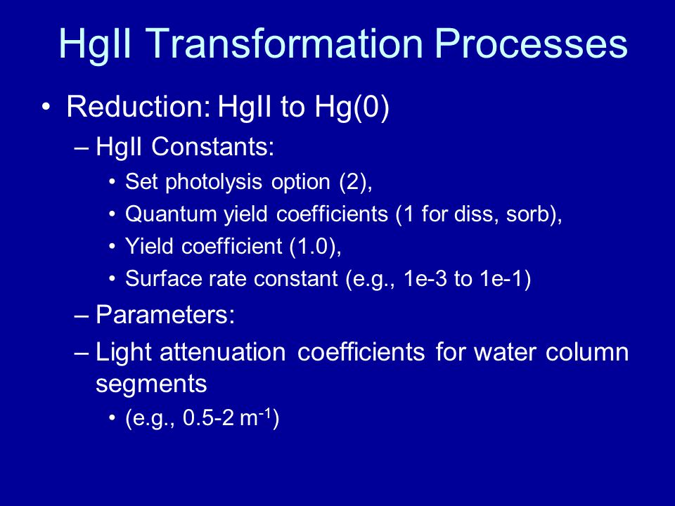 HgII Transformation Processes Reduction: HgII to Hg(0) –HgII Constants: Set photolysis option (2), Quantum yield coefficients (1 for diss, sorb), Yield coefficient (1.0), Surface rate constant (e.g., 1e-3 to 1e-1) –Parameters: –Light attenuation coefficients for water column segments (e.g., 0.5-2 m -1 )