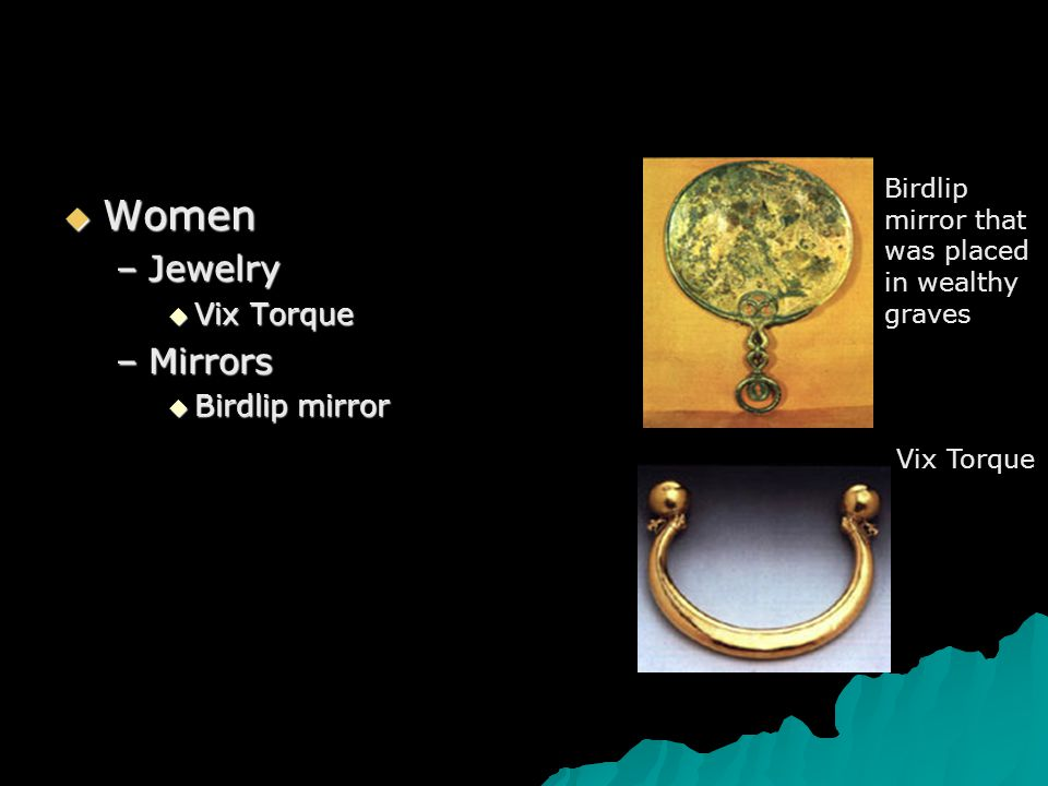  Women –Jewelry  Vix Torque –Mirrors  Birdlip mirror Birdlip mirror that was placed in wealthy graves Vix Torque