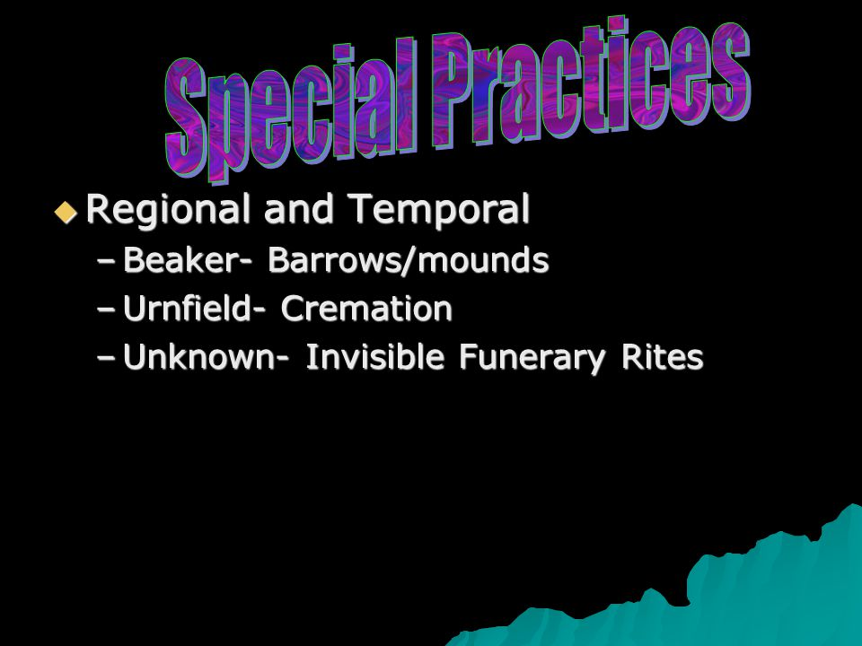  Regional and Temporal –Beaker- Barrows/mounds –Urnfield- Cremation –Unknown- Invisible Funerary Rites