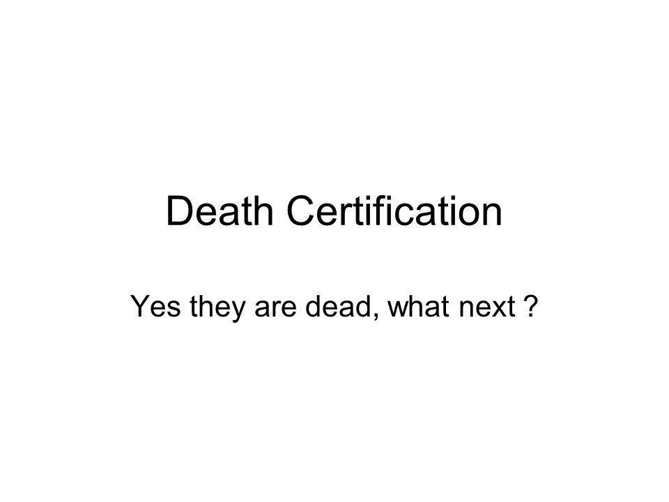 Death Certification Yes they are dead, what next