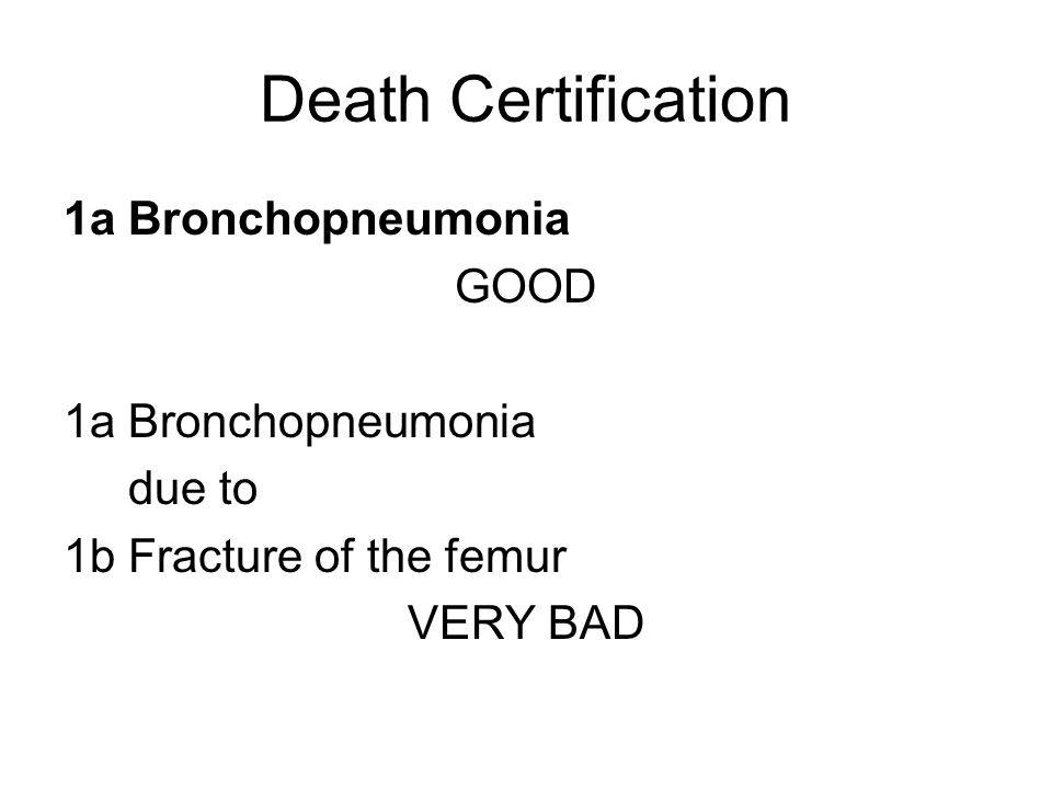 Death Certification 1a Bronchopneumonia GOOD 1a Bronchopneumonia due to 1b Fracture of the femur VERY BAD