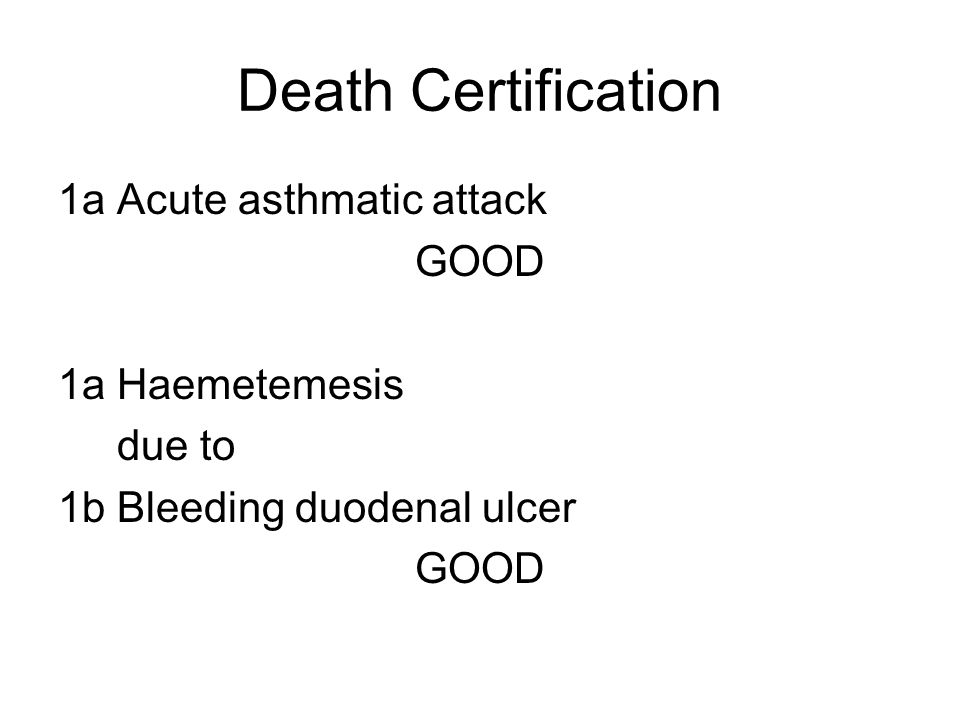Death Certification 1a Acute asthmatic attack GOOD 1a Haemetemesis due to 1b Bleeding duodenal ulcer GOOD
