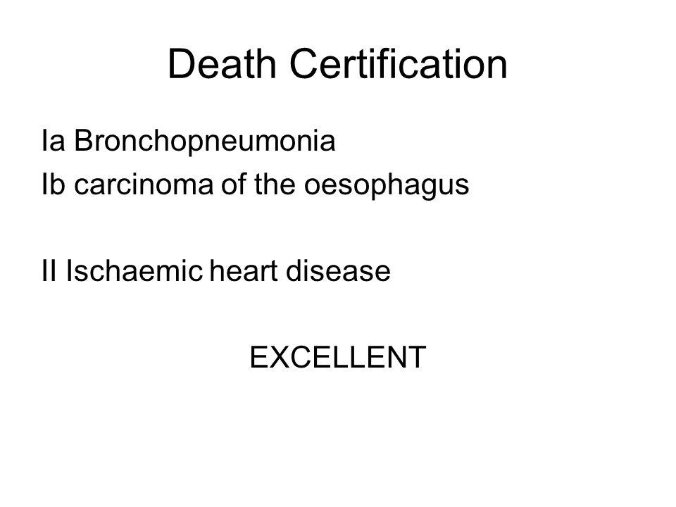 Death Certification Ia Bronchopneumonia Ib carcinoma of the oesophagus II Ischaemic heart disease EXCELLENT