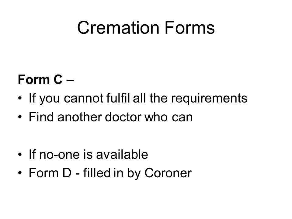Cremation Forms Form C – If you cannot fulfil all the requirements Find another doctor who can If no-one is available Form D - filled in by Coroner