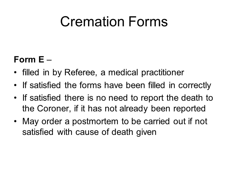 Cremation Forms Form E – filled in by Referee, a medical practitioner If satisfied the forms have been filled in correctly If satisfied there is no need to report the death to the Coroner, if it has not already been reported May order a postmortem to be carried out if not satisfied with cause of death given
