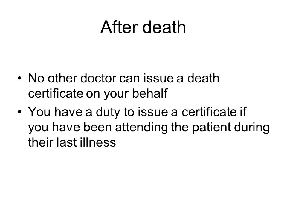 After death No other doctor can issue a death certificate on your behalf You have a duty to issue a certificate if you have been attending the patient during their last illness