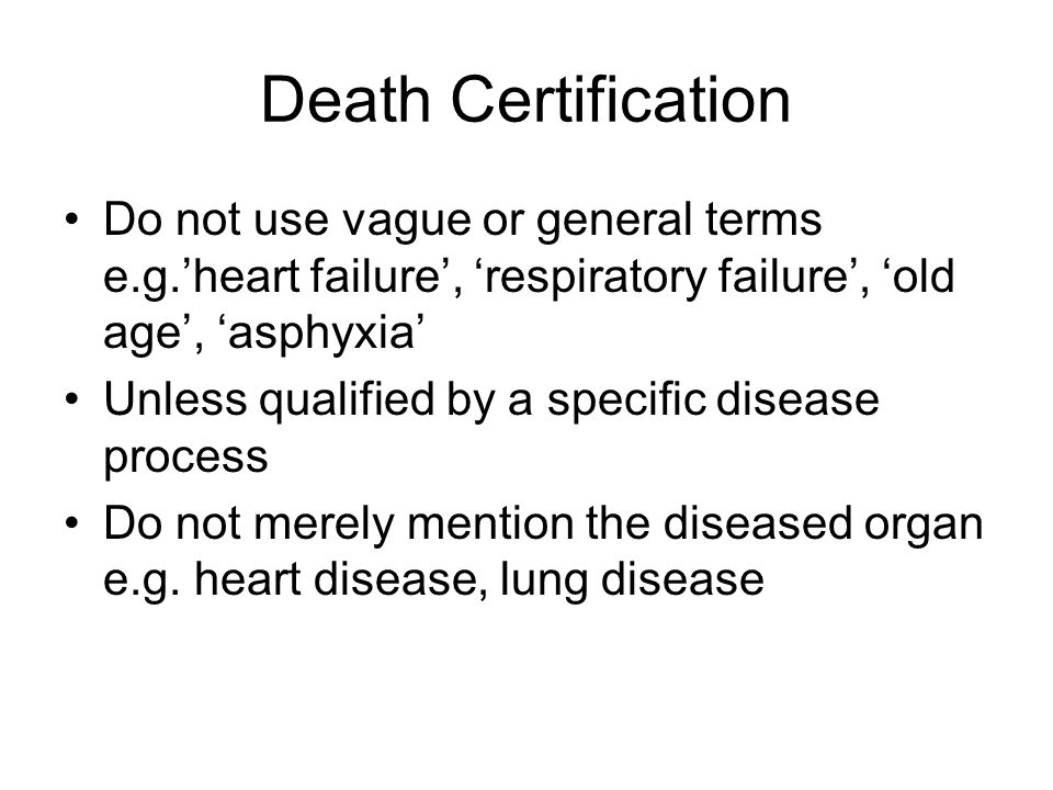 Death Certification Do not use vague or general terms e.g.'heart failure', 'respiratory failure', 'old age', 'asphyxia' Unless qualified by a specific disease process Do not merely mention the diseased organ e.g.