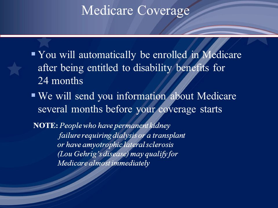 Medicare Coverage  You will automatically be enrolled in Medicare after being entitled to disability benefits for 24 months  We will send you information about Medicare several months before your coverage starts NOTE: People who have permanent kidney failure requiring dialysis or a transplant or have amyotrophic lateral sclerosis (Lou Gehrig's disease) may qualify for Medicare almost immediately