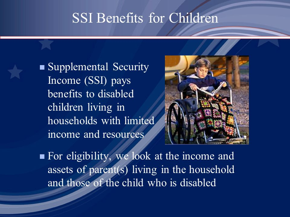 Supplemental Security Income (SSI) pays benefits to disabled children living in households with limited income and resources  For eligibility, we look at the income and assets of parent(s) living in the household and those of the child who is disabled SSI Benefits for Children