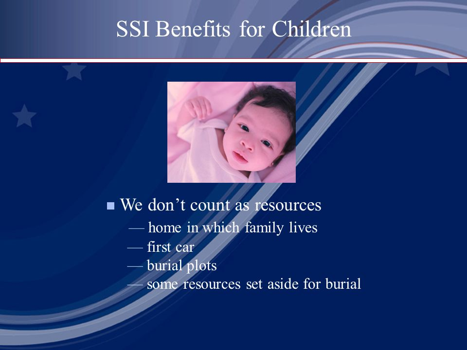  We don't count as resources — home in which family lives — first car — burial plots — some resources set aside for burial SSI Benefits for Children
