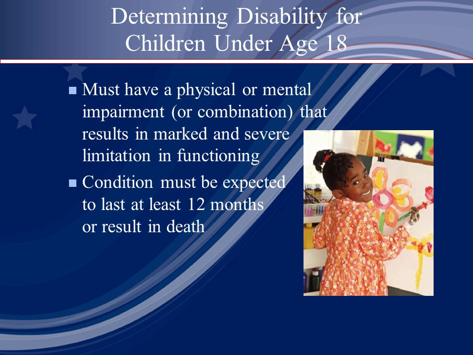 Determining Disability for Children Under Age 18  Must have a physical or mental impairment (or combination) that results in marked and severe limitation in functioning  Condition must be expected to last at least 12 months or result in death