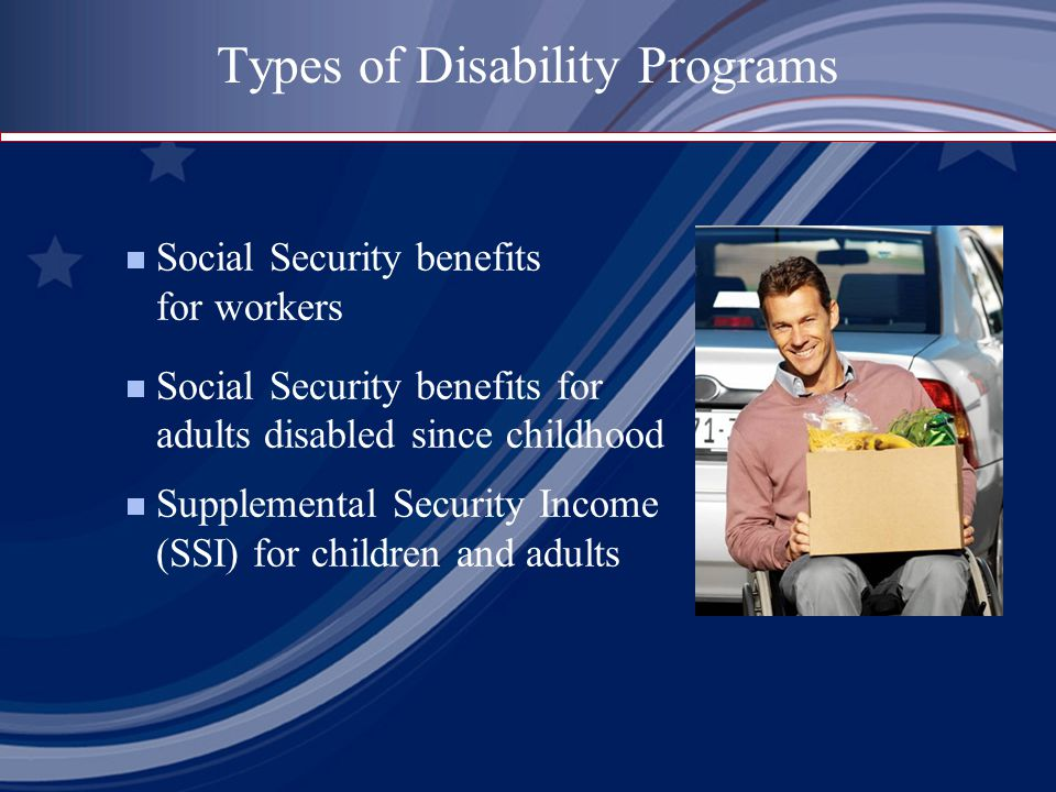 Types of Disability Programs  Social Security benefits for workers  Social Security benefits for adults disabled since childhood  Supplemental Security Income (SSI) for children and adults