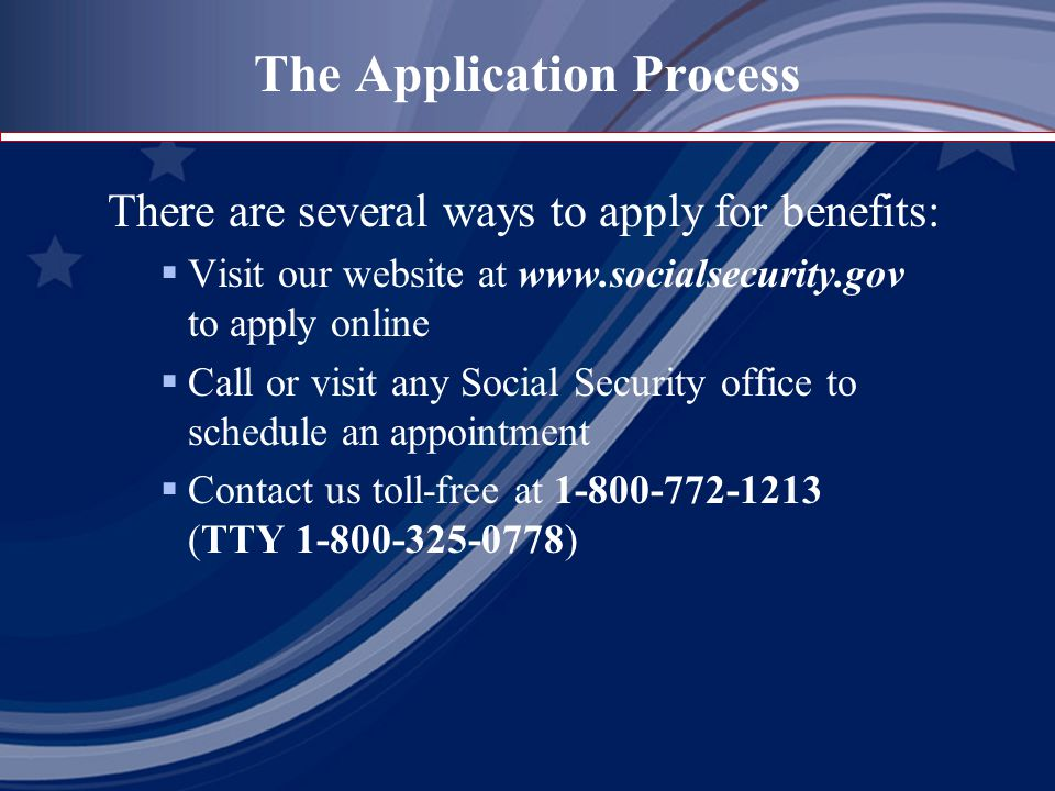 The Application Process There are several ways to apply for benefits:  Visit our website at   to apply online  Call or visit any Social Security office to schedule an appointment  Contact us toll-free at (TTY )