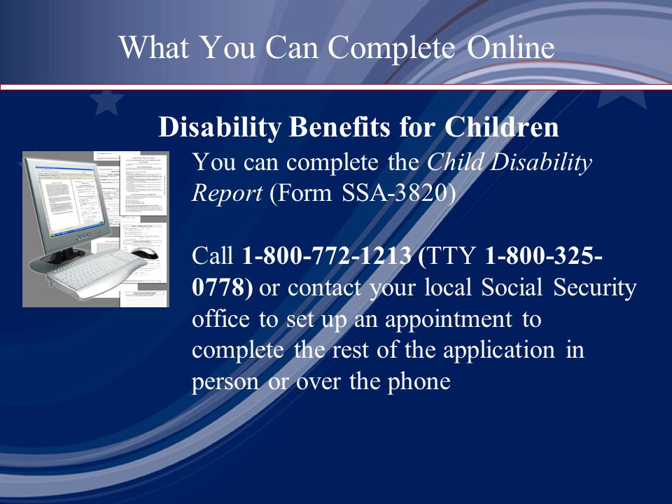 What You Can Complete Online Disability Benefits for Children You can complete the Child Disability Report (Form SSA-3820) Call (TTY ) or contact your local Social Security office to set up an appointment to complete the rest of the application in person or over the phone