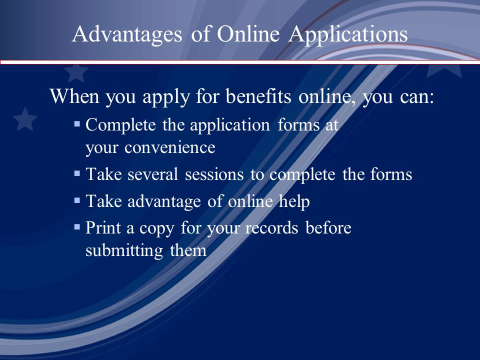 Advantages of Online Applications When you apply for benefits online, you can:  Complete the application forms at your convenience  Take several ses