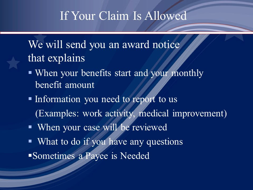We will send you an award notice that explains  When your benefits start and your monthly benefit amount  Information you need to report to us (Examples: work activity, medical improvement)  When your case will be reviewed  What to do if you have any questions  Sometimes a Payee is Needed If Your Claim Is Allowed