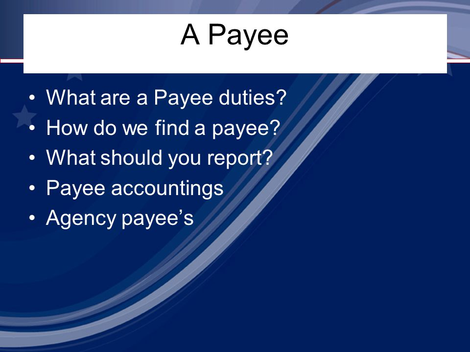 A Payee What are a Payee duties? How do we find a payee? What should you report? Payee accountings Agency payee's
