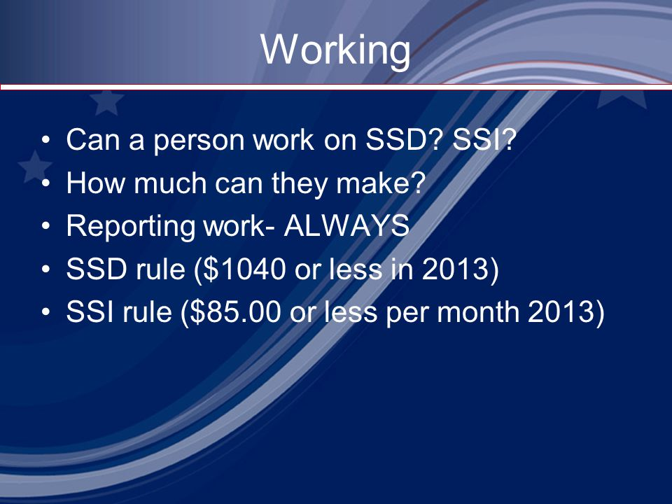 Working Can a person work on SSD? SSI? How much can they make? Reporting work- ALWAYS SSD rule ($1040 or less in 2013) SSI rule ($85.00 or less per mo