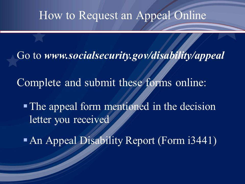  The appeal form mentioned in the decision letter you received  An Appeal Disability Report (Form i3441) How to Request an Appeal Online Go to www.socialsecurity.gov/disability/appeal Complete and submit these forms online: