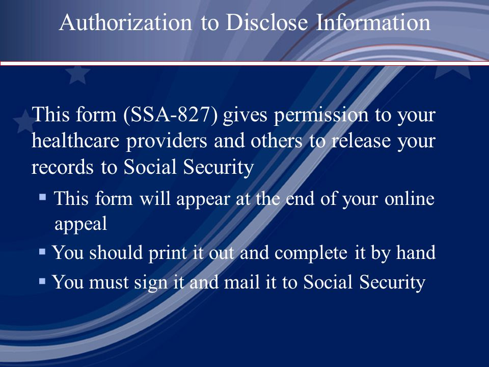 This form (SSA-827) gives permission to your healthcare providers and others to release your records to Social Security  This form will appear at the end of your online appeal  You should print it out and complete it by hand  You must sign it and mail it to Social Security Authorization to Disclose Information