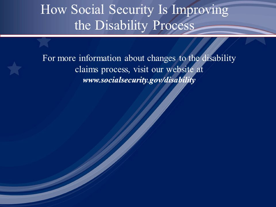 For more information about changes to the disability claims process, visit our website at   How Social Security Is Improving the Disability Process