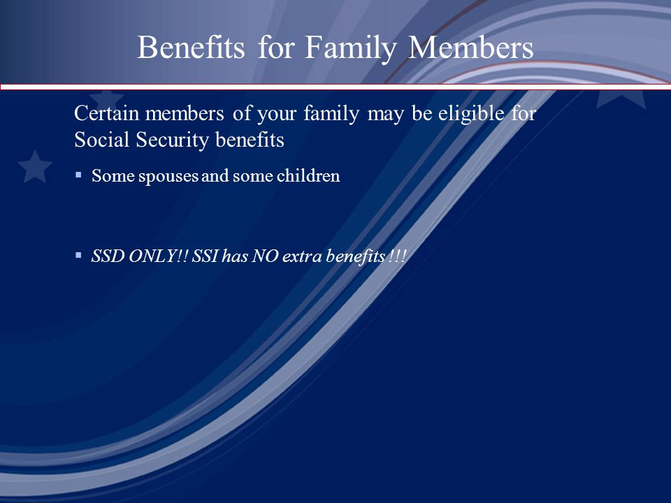  Some spouses and some children  SSD ONLY!! SSI has NO extra benefits !!! Benefits for Family Members Certain members of your family may be eligible