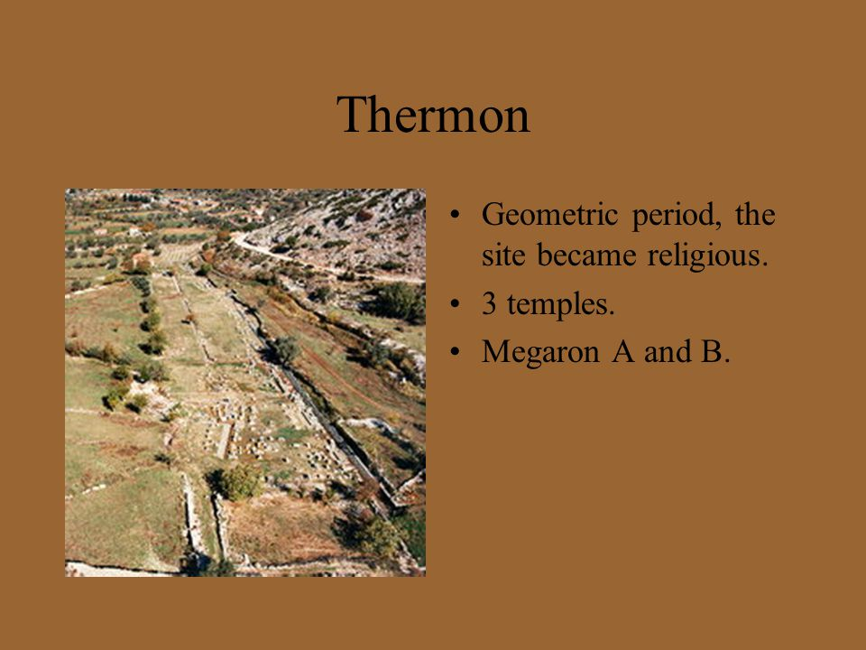 Thermon Geometric period, the site became religious. 3 temples. Megaron A and B.