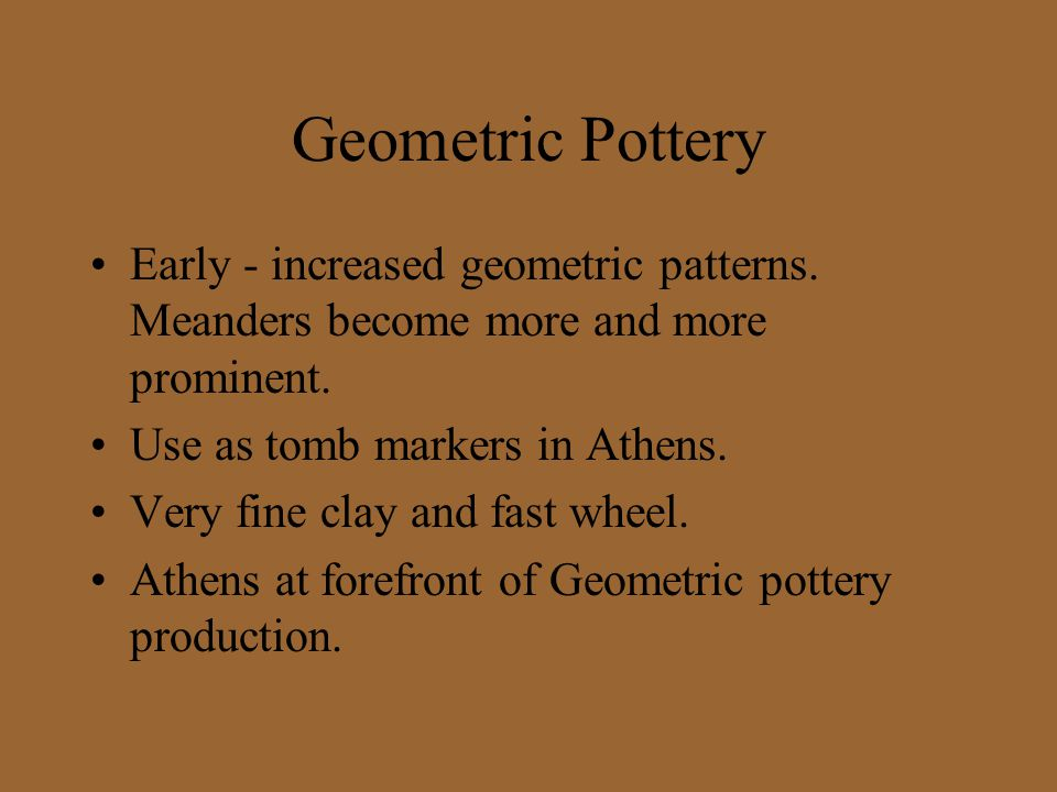 Geometric Pottery Early - increased geometric patterns. Meanders become more and more prominent. Use as tomb markers in Athens. Very fine clay and fas