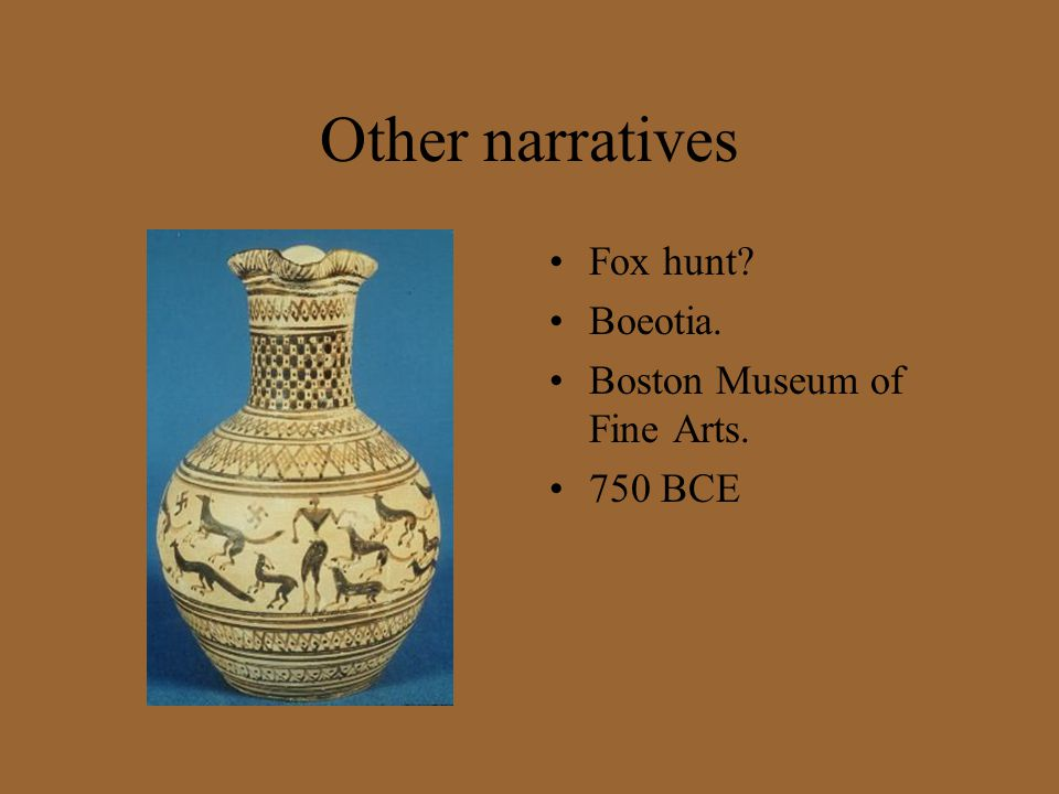 Other narratives Fox hunt? Boeotia. Boston Museum of Fine Arts. 750 BCE