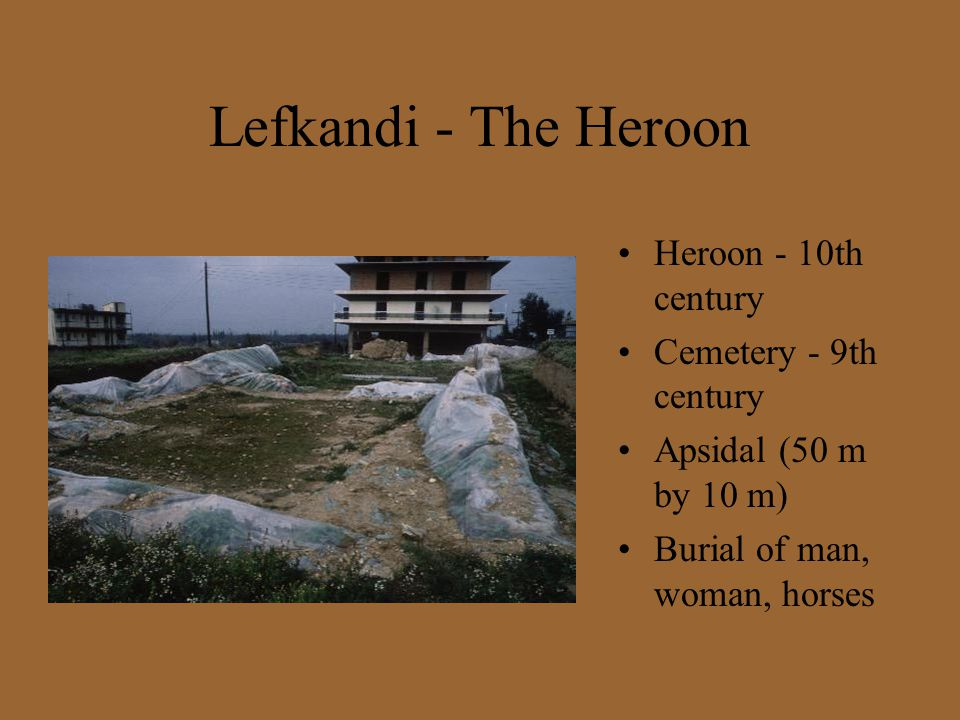 Lefkandi - The Heroon Heroon - 10th century Cemetery - 9th century Apsidal (50 m by 10 m) Burial of man, woman, horses