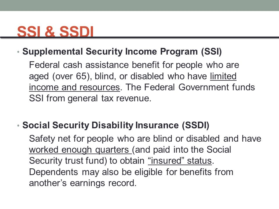 SSI & SSDI Supplemental Security Income Program (SSI) Federal cash assistance benefit for people who are aged (over 65), blind, or disabled who have limited income and resources.