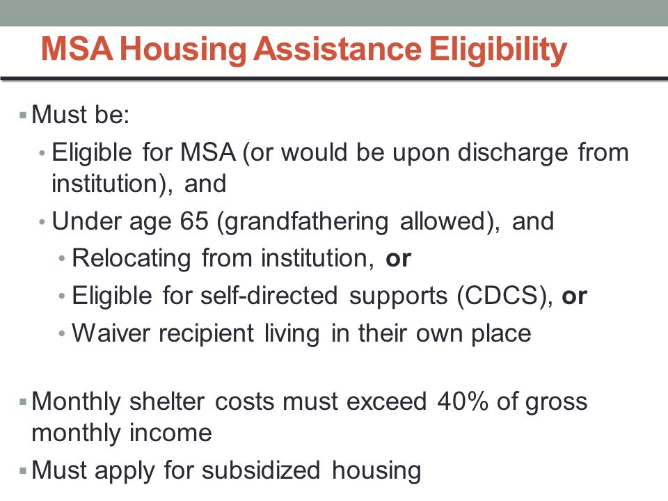 MSA Housing Assistance Eligibility  Must be: Eligible for MSA (or would be upon discharge from institution), and Under age 65 (grandfathering allowed), and Relocating from institution, or Eligible for self-directed supports (CDCS), or Waiver recipient living in their own place  Monthly shelter costs must exceed 40% of gross monthly income  Must apply for subsidized housing