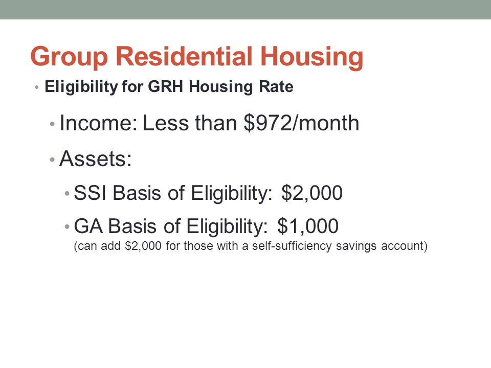 Group Residential Housing Eligibility for GRH Housing Rate Income: Less than $972/month Assets: SSI Basis of Eligibility: $2,000 GA Basis of Eligibility: $1,000 (can add $2,000 for those with a self-sufficiency savings account)
