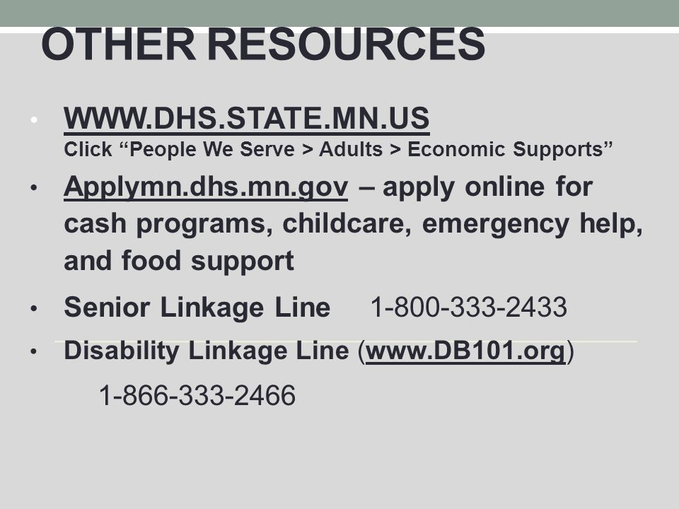 OTHER RESOURCES WWW.DHS.STATE.MN.US Click People We Serve > Adults > Economic Supports Applymn.dhs.mn.gov – apply online for cash programs, childcare, emergency help, and food support Senior Linkage Line1-800-333-2433 Disability Linkage Line (www.DB101.org) 1-866-333-2466