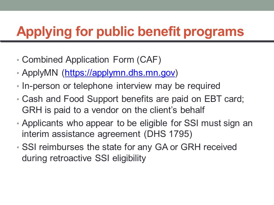 Applying for public benefit programs Combined Application Form (CAF) ApplyMN (https://applymn.dhs.mn.gov)https://applymn.dhs.mn.gov In-person or telephone interview may be required Cash and Food Support benefits are paid on EBT card; GRH is paid to a vendor on the client's behalf Applicants who appear to be eligible for SSI must sign an interim assistance agreement (DHS 1795) SSI reimburses the state for any GA or GRH received during retroactive SSI eligibility