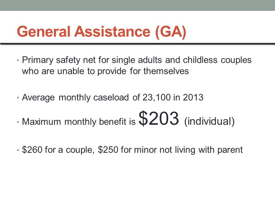 General Assistance (GA) Primary safety net for single adults and childless couples who are unable to provide for themselves Average monthly caseload of 23,100 in 2013 Maximum monthly benefit is $203 (individual) $260 for a couple, $250 for minor not living with parent