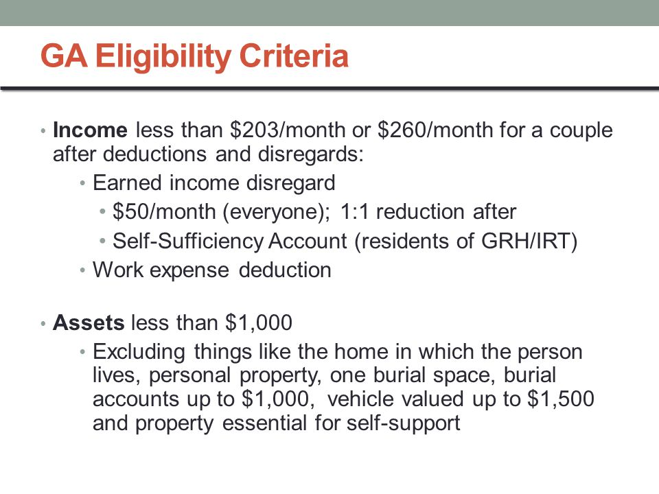 GA Eligibility Criteria Income less than $203/month or $260/month for a couple after deductions and disregards: Earned income disregard $50/month (everyone); 1:1 reduction after Self-Sufficiency Account (residents of GRH/IRT) Work expense deduction Assets less than $1,000 Excluding things like the home in which the person lives, personal property, one burial space, burial accounts up to $1,000, vehicle valued up to $1,500 and property essential for self-support