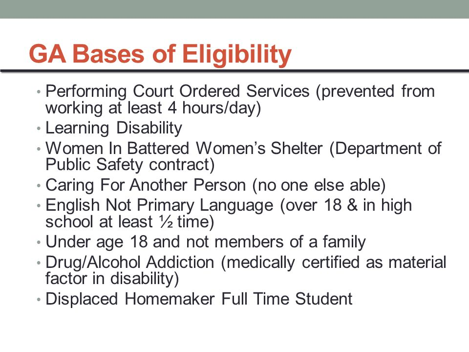 GA Bases of Eligibility Performing Court Ordered Services (prevented from working at least 4 hours/day) Learning Disability Women In Battered Women's Shelter (Department of Public Safety contract) Caring For Another Person (no one else able) English Not Primary Language (over 18 & in high school at least ½ time) Under age 18 and not members of a family Drug/Alcohol Addiction (medically certified as material factor in disability) Displaced Homemaker Full Time Student