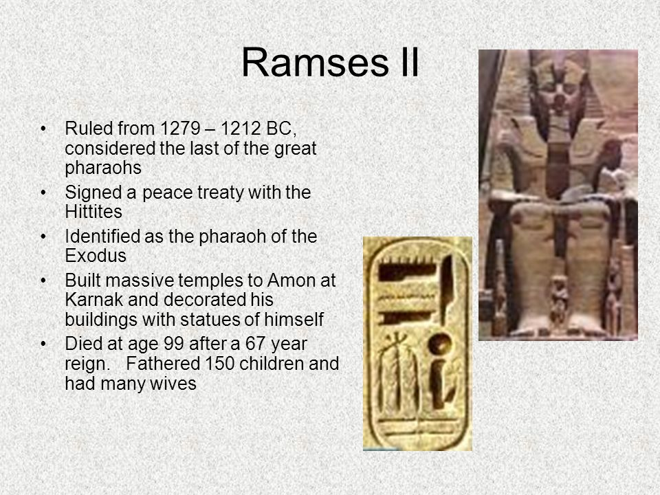 Ramses II Ruled from 1279 – 1212 BC, considered the last of the great pharaohs Signed a peace treaty with the Hittites Identified as the pharaoh of the Exodus Built massive temples to Amon at Karnak and decorated his buildings with statues of himself Died at age 99 after a 67 year reign.