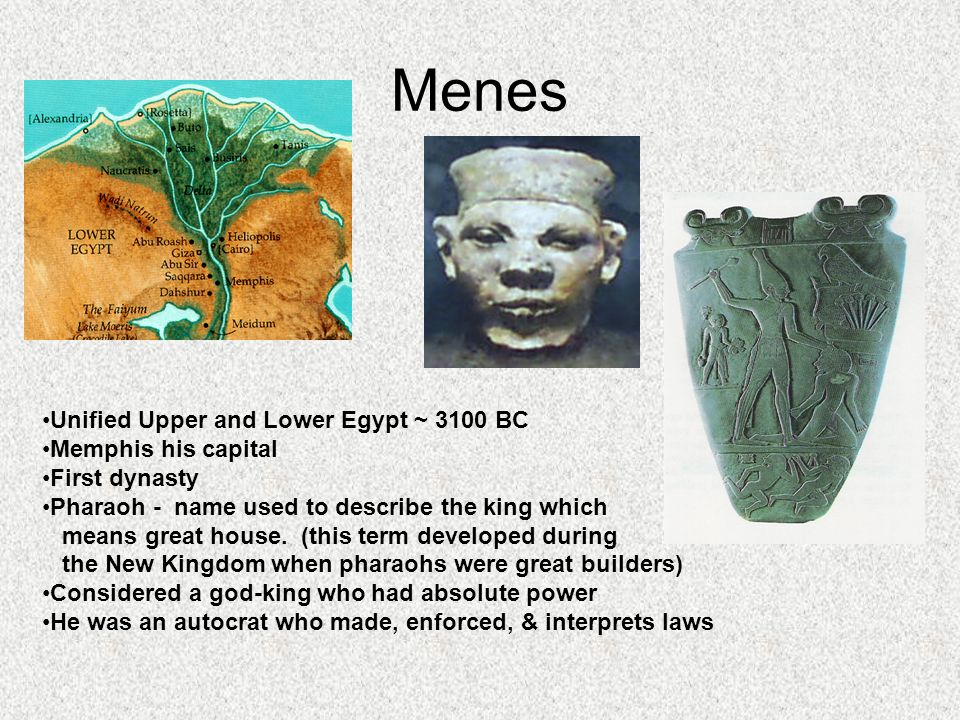 Menes Unified Upper and Lower Egypt ~ 3100 BC Memphis his capital First dynasty Pharaoh - name used to describe the king which means great house.