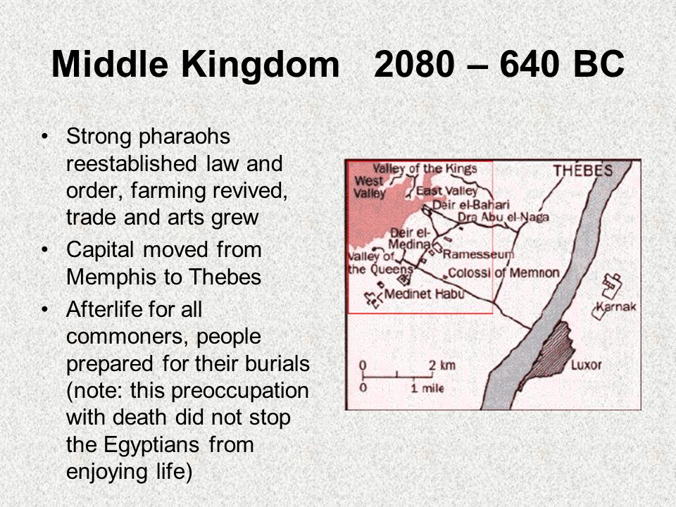 Middle Kingdom 2080 – 640 BC Strong pharaohs reestablished law and order, farming revived, trade and arts grew Capital moved from Memphis to Thebes Afterlife for all commoners, people prepared for their burials (note: this preoccupation with death did not stop the Egyptians from enjoying life)